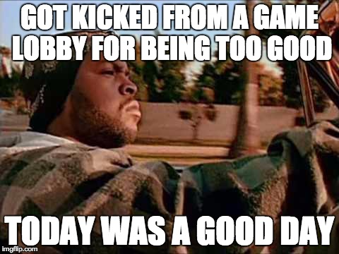 That feeling... | GOT KICKED FROM A GAME LOBBY FOR BEING TOO GOOD TODAY WAS A GOOD DAY | image tagged in memes,today was a good day | made w/ Imgflip meme maker