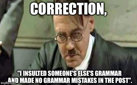 "I've never seen such terrible grammar | CORRECTION, ""I INSULTED SOMEONE'S ELSE'S GRAMMAR AND MADE NO GRAMMAR MISTAKES IN THE POST"". 