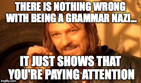One Does Not Simply Meme | THERE IS NOTHING WRONG WITH BEING A GRAMMAR NAZI... IT JUST SHOWS THAT YOU'RE PAYING ATTENTION | image tagged in memes,one does not simply | made w/ Imgflip meme maker