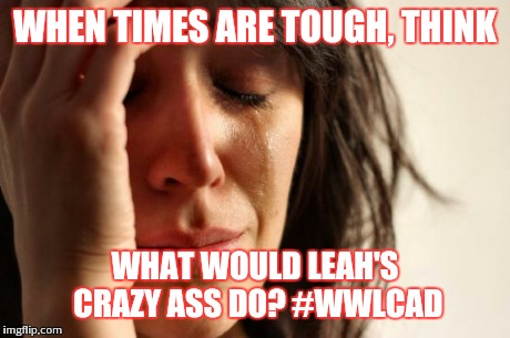 First World Problems Meme | WHEN TIMES ARE TOUGH, THINK WHAT WOULD LEAH'S CRAZY ASS DO? #WWLCAD | image tagged in memes,first world problems | made w/ Imgflip meme maker