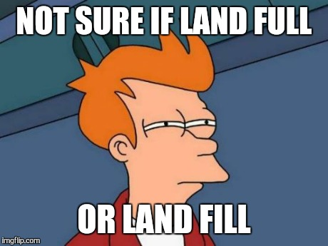 Futurama Fry Meme | NOT SURE IF LAND FULL OR LAND FILL | image tagged in memes,futurama fry | made w/ Imgflip meme maker
