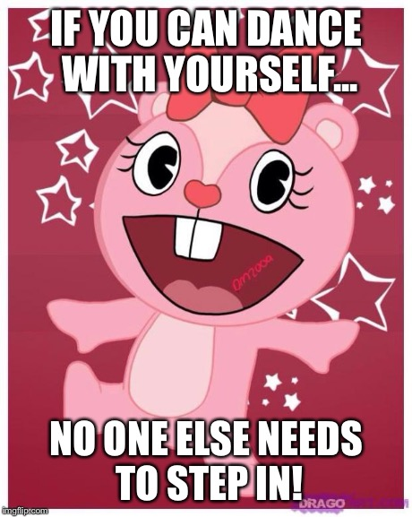 IF YOU CAN DANCE WITH YOURSELF... NO ONE ELSE NEEDS TO STEP IN! | image tagged in giggles,happy tree friends | made w/ Imgflip meme maker