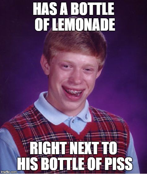 Most people don't need to worry about this happening, but Brian does | HAS A BOTTLE OF LEMONADE RIGHT NEXT TO HIS BOTTLE OF PISS | image tagged in memes,bad luck brian,pee | made w/ Imgflip meme maker