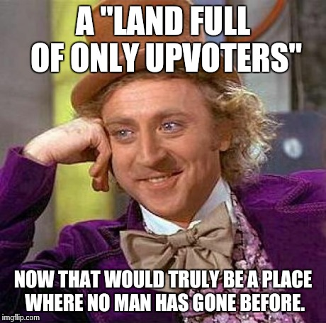 "Creepy Condescending Wonka Meme | A ""LAND FULL OF ONLY UPVOTERS"" NOW THAT WOULD TRULY BE A PLACE WHERE NO MAN HAS GONE BEFORE. 