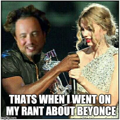 ancient aliens | THATS WHEN I WENT ON MY RANT ABOUT BEYONCE | image tagged in ancient aliens | made w/ Imgflip meme maker