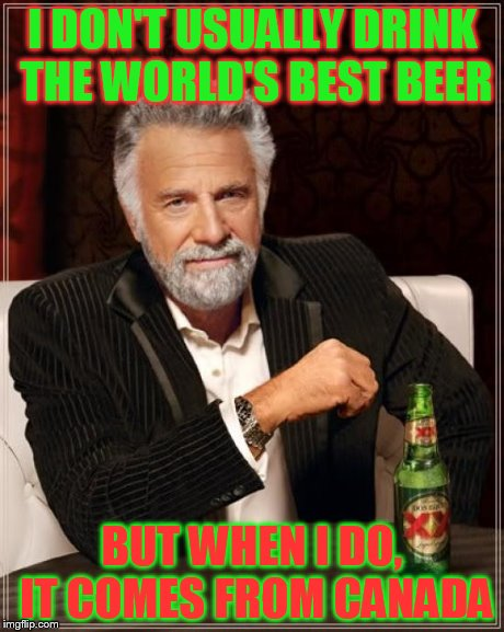 The Most Interesting Man In The World Meme | I DON'T USUALLY DRINK THE WORLD'S BEST BEER BUT WHEN I DO, IT COMES FROM CANADA | image tagged in memes,the most interesting man in the world | made w/ Imgflip meme maker