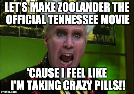 Zoolander for TN Movie | LET'S MAKE ZOOLANDER THE OFFICIAL TENNESSEE MOVIE 'CAUSE I FEEL LIKE I'M TAKING CRAZY PILLS!! | image tagged in crazy pills,zoolander,movies | made w/ Imgflip meme maker