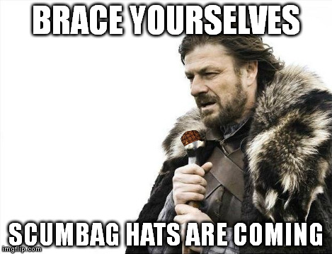 Brace Yourselves X is Coming Meme | BRACE YOURSELVES SCUMBAG HATS ARE COMING | image tagged in memes,brace yourselves x is coming,scumbag | made w/ Imgflip meme maker