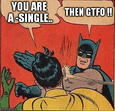Batman Slapping Robin Meme | YOU ARE A -SINGLE.. THEN GTFO !! | image tagged in memes,batman slapping robin | made w/ Imgflip meme maker