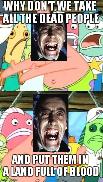 Put It Somewhere Else Patrick Meme | WHY DON'T WE TAKE ALL THE DEAD PEOPLE AND PUT THEM IN A LAND FULL OF BLOOD | image tagged in memes,put it somewhere else patrick | made w/ Imgflip meme maker
