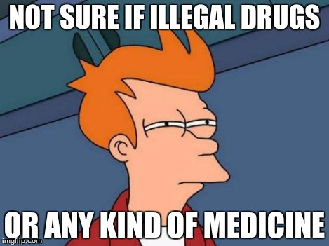 Futurama Fry Meme | NOT SURE IF ILLEGAL DRUGS OR ANY KIND OF MEDICINE | image tagged in memes,futurama fry | made w/ Imgflip meme maker