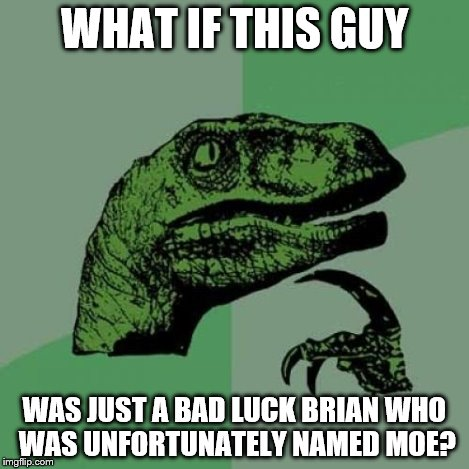 Philosoraptor Meme | WHAT IF THIS GUY WAS JUST A BAD LUCK BRIAN WHO WAS UNFORTUNATELY NAMED MOE? | image tagged in memes,philosoraptor | made w/ Imgflip meme maker