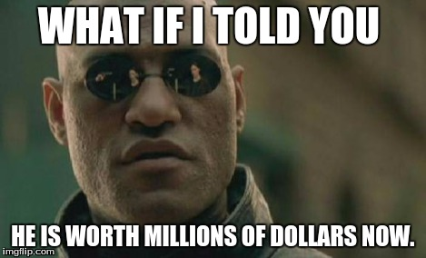 Matrix Morpheus Meme | WHAT IF I TOLD YOU HE IS WORTH MILLIONS OF DOLLARS NOW. | image tagged in memes,matrix morpheus | made w/ Imgflip meme maker