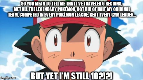 I literally just thought of this last week. Happy 18th, Pokémon! :) | SO YOU MEAN TO TELL ME THAT I'VE TRAVELED 6 REGIONS, MET ALL THE LEGENDARY POKÉMON, GOT RID OF HALF MY ORIGINAL TEAM, COMPETED IN EVERY POKÉ | image tagged in pokemon,ash,18th birthday,still 10,wait there's more than 150 pokemon??? dafuq | made w/ Imgflip meme maker