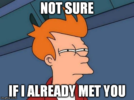 Futurama Fry Meme | NOT SURE IF I ALREADY MET YOU | image tagged in memes,futurama fry | made w/ Imgflip meme maker