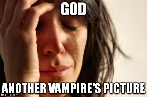 First World Problems Meme | GOD ANOTHER VAMPIRE'S PICTURE | image tagged in memes,first world problems | made w/ Imgflip meme maker
