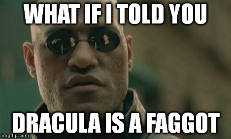 Matrix Morpheus Meme | WHAT IF I TOLD YOU DRACULA IS A F*GGOT | image tagged in memes,matrix morpheus | made w/ Imgflip meme maker