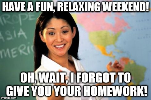 Because homework is just SO fun and relaxing.  | HAVE A FUN, RELAXING WEEKEND! OH, WAIT, I FORGOT TO GIVE YOU YOUR HOMEWORK! | image tagged in memes,unhelpful high school teacher | made w/ Imgflip meme maker