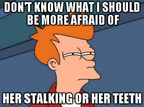 Futurama Fry Meme | DON'T KNOW WHAT I SHOULD BE MORE AFRAID OF HER STALKING OR HER TEETH | image tagged in memes,futurama fry | made w/ Imgflip meme maker