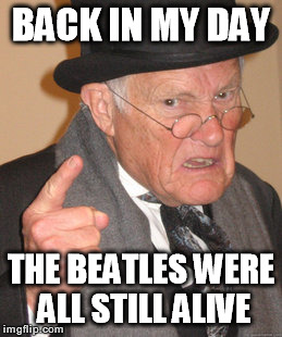 Back In My Day Meme | BACK IN MY DAY THE BEATLES WERE ALL STILL ALIVE | image tagged in memes,back in my day | made w/ Imgflip meme maker