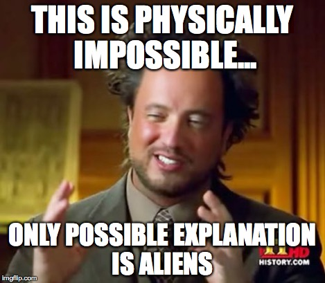 Ancient Aliens Meme | THIS IS PHYSICALLY IMPOSSIBLE... ONLY POSSIBLE EXPLANATION IS ALIENS | image tagged in memes,ancient aliens | made w/ Imgflip meme maker