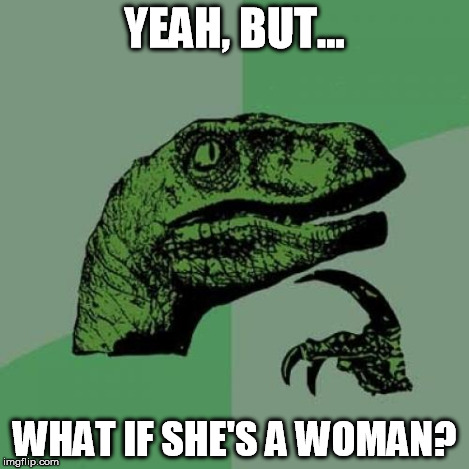 Philosoraptor Meme | YEAH, BUT... WHAT IF SHE'S A WOMAN? | image tagged in memes,philosoraptor | made w/ Imgflip meme maker