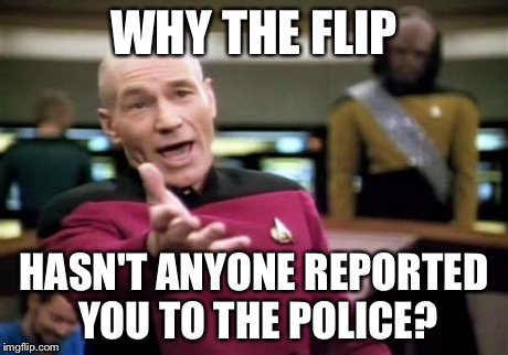 Picard Wtf Meme | WHY THE FLIP HASN'T ANYONE REPORTED YOU TO THE POLICE? | image tagged in memes,picard wtf | made w/ Imgflip meme maker