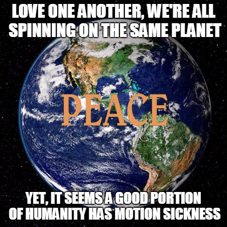 Peace on Earth | LOVE ONE ANOTHER, WE'RE ALL SPINNING ON THE SAME PLANET YET, IT SEEMS A GOOD PORTION OF HUMANITY HAS MOTION SICKNESS | image tagged in peace on earth,inspirational | made w/ Imgflip meme maker