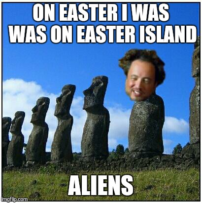ancient aliens | ON EASTER I WAS WAS ON EASTER ISLAND ALIENS | image tagged in ancient aliens,easter island,easter | made w/ Imgflip meme maker