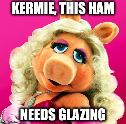 Miss Piggy | KERMIE, THIS HAM NEEDS GLAZING | image tagged in miss piggy | made w/ Imgflip meme maker