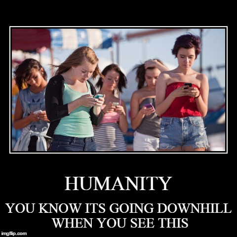 It's funny that I should post this, seeing that I'm addicted to screens as well ;) | HUMANITY | YOU KNOW ITS GOING DOWNHILL WHEN YOU SEE THIS | image tagged in funny,demotivationals,phone,girls,humanity | made w/ Imgflip demotivational maker