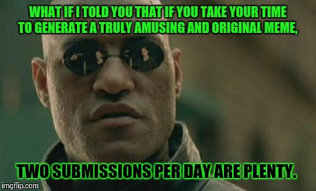 Maybe I lack creativity, but 2 is enough for me.  | WHAT IF I TOLD YOU THAT IF YOU TAKE YOUR TIME TO GENERATE A TRULY AMUSING AND ORIGINAL MEME, TWO SUBMISSIONS PER DAY ARE PLENTY. | image tagged in memes,matrix morpheus | made w/ Imgflip meme maker