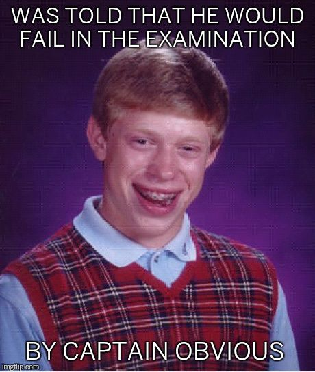 Bad Luck Brian Meme | WAS TOLD THAT HE WOULD FAIL IN THE EXAMINATION BY CAPTAIN OBVIOUS | image tagged in memes,bad luck brian | made w/ Imgflip meme maker
