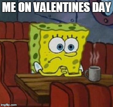 Lonely Spongebob | ME ON VALENTINES DAY | Image Tagged In Lonely Spongebob  | Made W