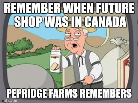 I remember it like if it was this year. | REMEMBER WHEN FUTURE SHOP WAS IN CANADA PEPRIDGE FARMS REMEMBERS | image tagged in pepridge farm rembers,future shop,canada | made w/ Imgflip meme maker