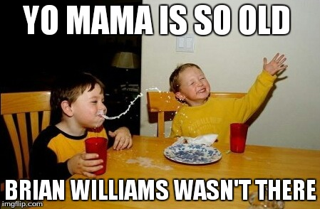Yo Mamas So Fat | YO MAMA IS SO OLD BRIAN WILLIAMS WASN'T THERE | image tagged in memes,yo mamas so fat | made w/ Imgflip meme maker