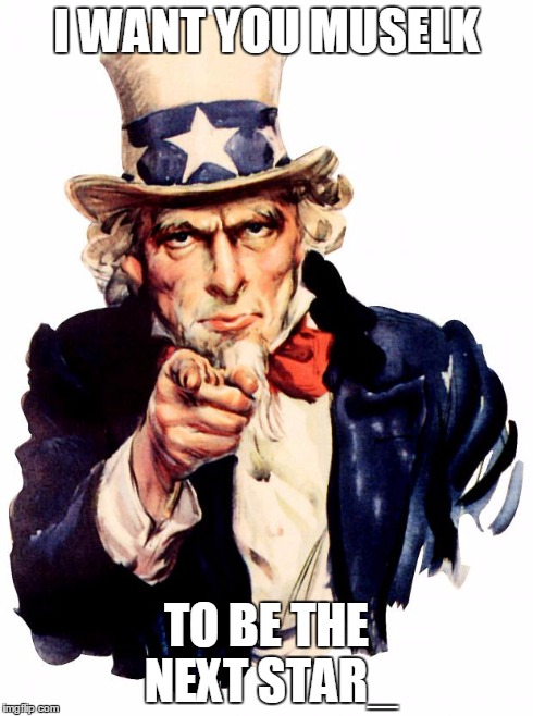Uncle Sam | I WANT YOU MUSELK TO BE THE NEXT STAR_ | image tagged in uncle sam | made w/ Imgflip meme maker