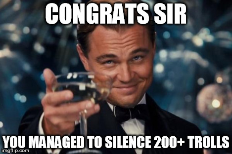 When I get over 200 views, no comments,likes or dislikes. | CONGRATS SIR YOU MANAGED TO SILENCE 200+ TROLLS | image tagged in memes,leonardo dicaprio cheers | made w/ Imgflip meme maker
