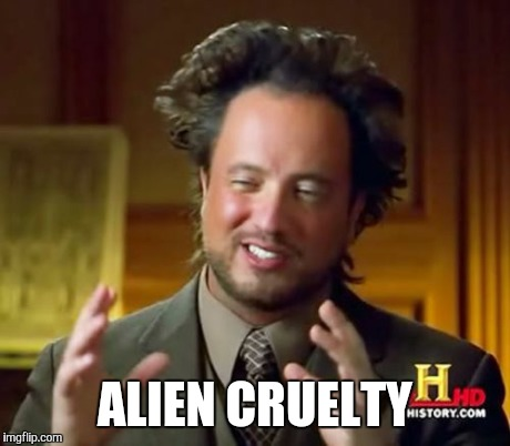 Ancient Aliens Meme | ALIEN CRUELTY | image tagged in memes,ancient aliens | made w/ Imgflip meme maker