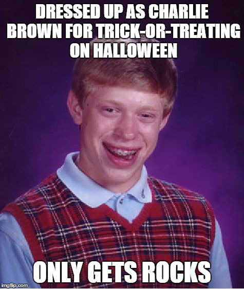 Peanuts fans will get this | DRESSED UP AS CHARLIE BROWN FOR TRICK-OR-TREATING ON HALLOWEEN ONLY GETS ROCKS | image tagged in memes,bad luck brian,lol,peanuts,comics/cartoons,rock | made w/ Imgflip meme maker