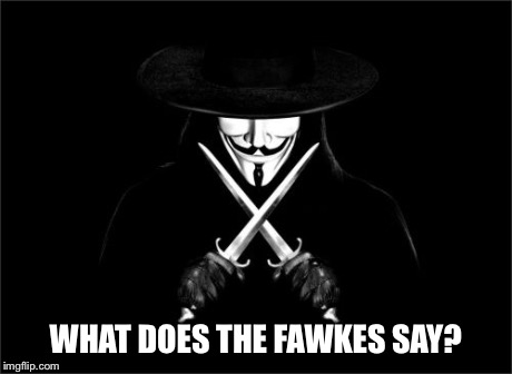 V For Vendetta Meme | WHAT DOES THE FAWKES SAY? | image tagged in memes,v for vendetta | made w/ Imgflip meme maker