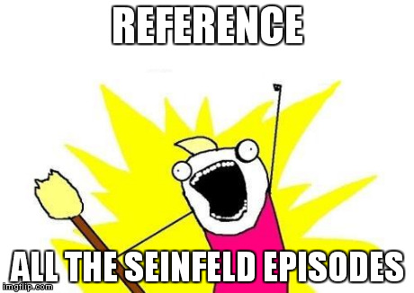 REFERENCE ALL THE SEINFELD EPISODES | image tagged in memes,x all the y | made w/ Imgflip meme maker