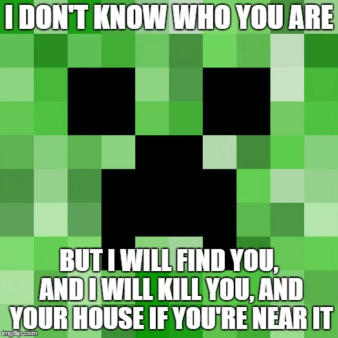 Scumbag Minecraft | I DON'T KNOW WHO YOU ARE BUT I WILL FIND YOU, AND I WILL KILL YOU, AND YOUR HOUSE IF YOU'RE NEAR IT | image tagged in memes,scumbag minecraft | made w/ Imgflip meme maker
