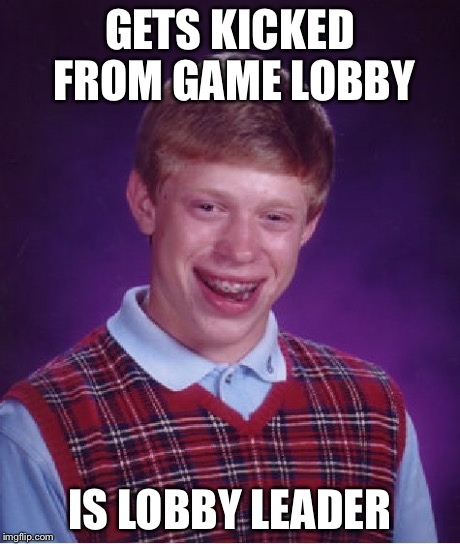 Bad Luck Brian Meme | GETS KICKED FROM GAME LOBBY IS LOBBY LEADER | image tagged in memes,bad luck brian | made w/ Imgflip meme maker