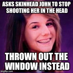 Bad Luck Brianne | ASKS SKINHEAD JOHN TO STOP SHOOTING HER IN THE HEAD THROWN OUT THE WINDOW INSTEAD | image tagged in bad luck brianne | made w/ Imgflip meme maker