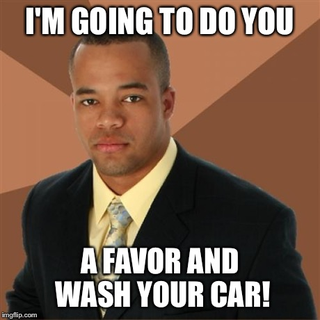 Favors | I'M GOING TO DO YOU A FAVOR AND WASH YOUR CAR! | image tagged in memes,successful black man,funny | made w/ Imgflip meme maker