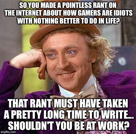 Creepy Condescending Wonka Meme | SO YOU MADE A POINTLESS RANT ON THE INTERNET ABOUT HOW GAMERS ARE IDIOTS WITH NOTHING BETTER TO DO IN LIFE? THAT RANT MUST HAVE TAKEN A PRET | image tagged in memes,creepy condescending wonka | made w/ Imgflip meme maker