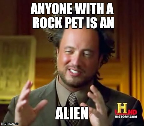Ancient Aliens Meme | ANYONE WITH A ROCK PET IS AN ALIEN | image tagged in memes,ancient aliens | made w/ Imgflip meme maker