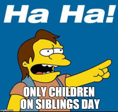 Nelson Laugh Old | ONLY CHILDREN ON SIBLINGS DAY | image tagged in nelson laugh old | made w/ Imgflip meme maker