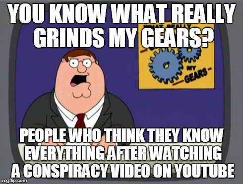 Peter Griffin News Meme | YOU KNOW WHAT REALLY GRINDS MY GEARS? PEOPLE WHO THINK THEY KNOW EVERYTHING AFTER WATCHING A CONSPIRACY VIDEO ON YOUTUBE | image tagged in memes,peter griffin news | made w/ Imgflip meme maker